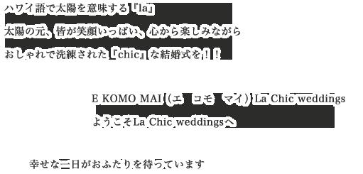 ハワイ語で太陽を意味する『la』 太陽の元、皆が笑顔いっぱい、心から楽しみながら おしゃれで洗練された『chic』な結婚式を!!E KOMO MAI(エ コモ マイ)La Chic weddings ようこそLa Chic weddingsへ 幸せな一日がおふたりを待っています